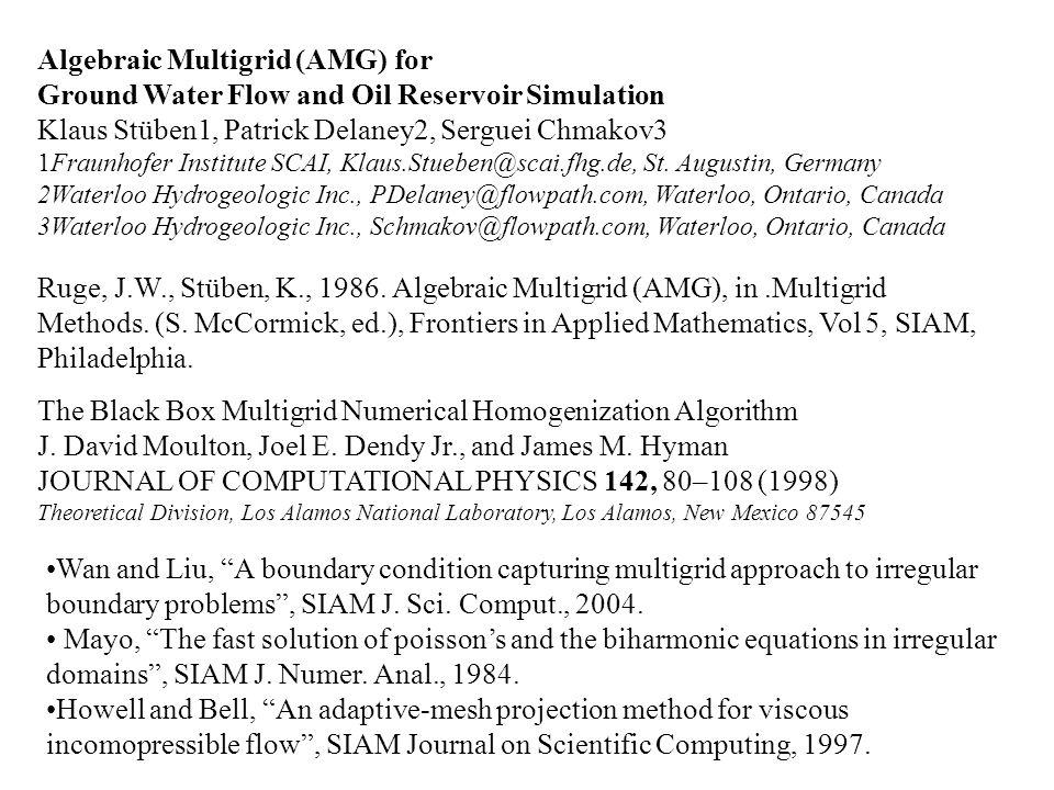 Algebraic Multigrid (AMG) for Ground Water Flow and Oil Reservoir Simulation Klaus Stüben1, Patrick Delaney2, Serguei Chmakov3 1Fraunhofer Institute S