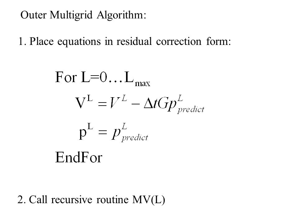 Outer Multigrid Algorithm: 1. Place equations in residual correction form: 2. Call recursive routine MV(L)