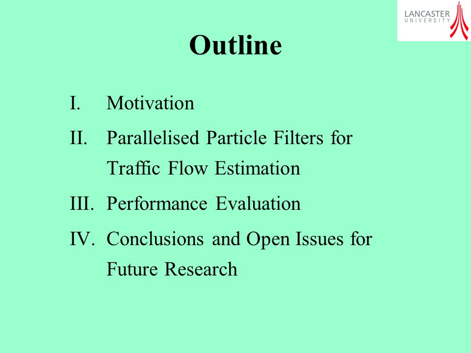 Outline I.Motivation II.Parallelised Particle Filters for Traffic Flow Estimation III.Performance Evaluation IV.Conclusions and Open Issues for Future Research