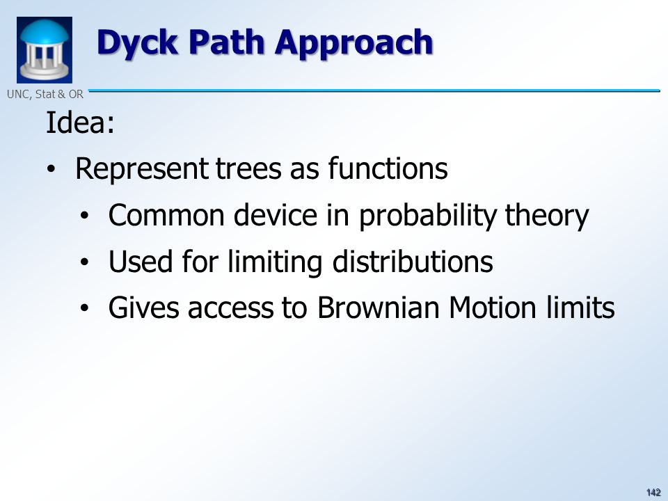 142 UNC, Stat & OR Dyck Path Approach Idea: Represent trees as functions Common device in probability theory Used for limiting distributions Gives acc