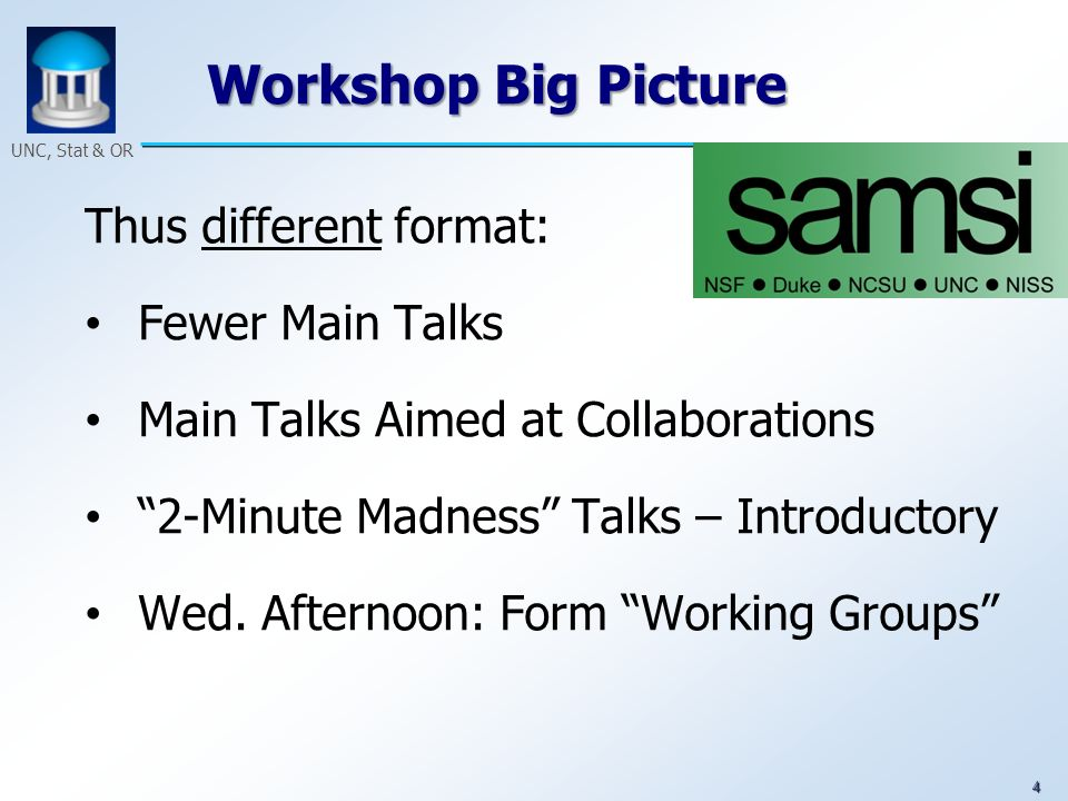4 UNC, Stat & OR Workshop Big Picture Thus different format: Fewer Main Talks Main Talks Aimed at Collaborations 2-Minute Madness Talks – Introductory