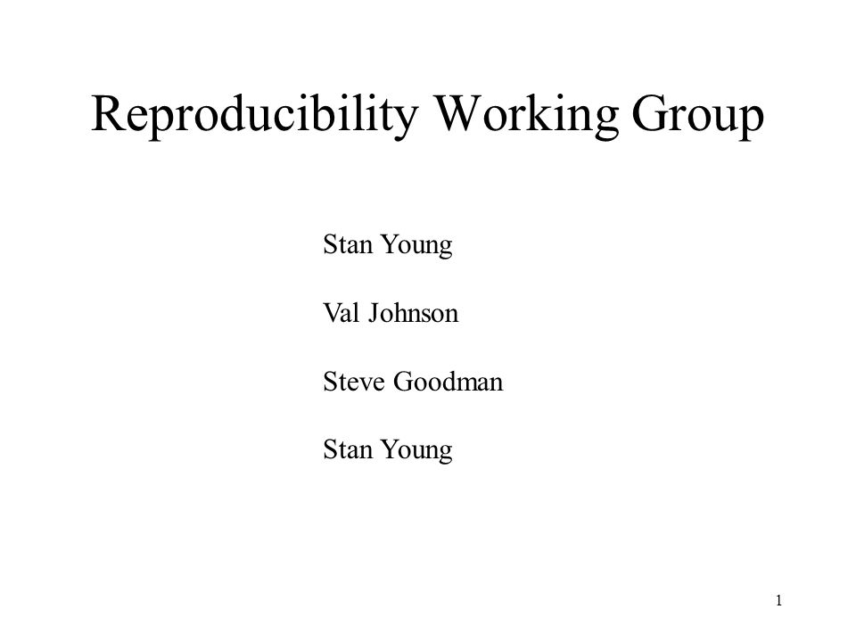 1 Reproducibility Working Group Stan Young Val Johnson Steve Goodman Stan Young