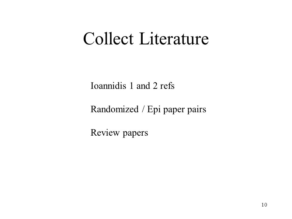 10 Collect Literature Ioannidis 1 and 2 refs Randomized / Epi paper pairs Review papers