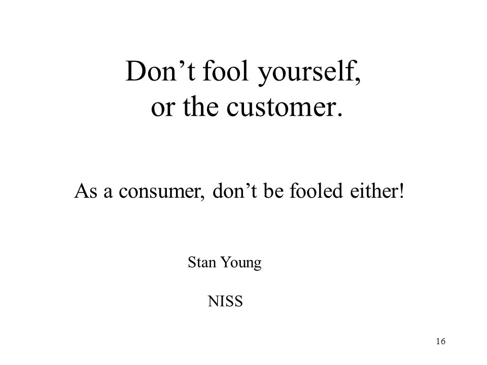 16 Dont fool yourself, or the customer. Stan Young NISS As a consumer, dont be fooled either!