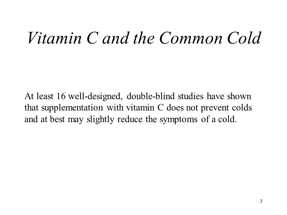 3 Vitamin C and the Common Cold At least 16 well-designed, double-blind studies have shown that supplementation with vitamin C does not prevent colds and at best may slightly reduce the symptoms of a cold.