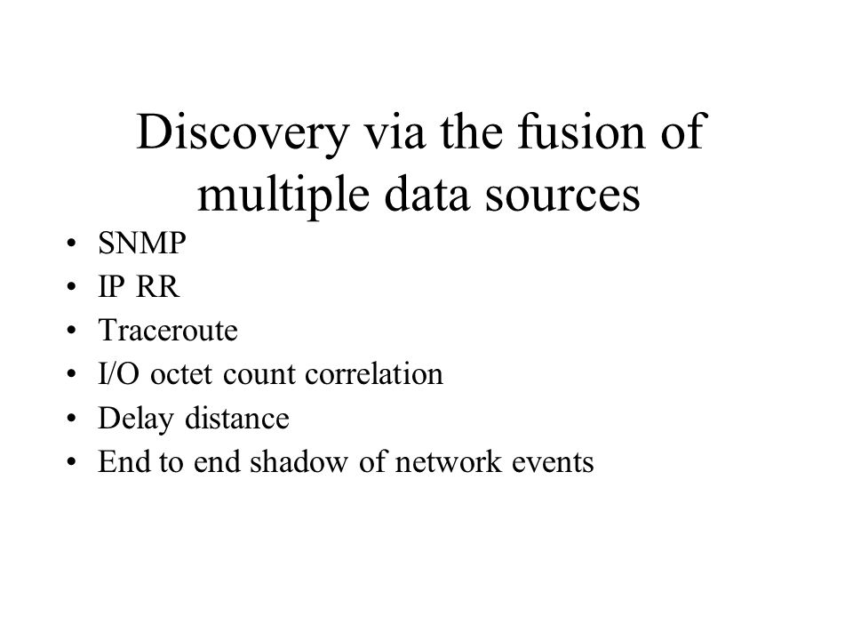 Discovery via the fusion of multiple data sources SNMP IP RR Traceroute I/O octet count correlation Delay distance End to end shadow of network events