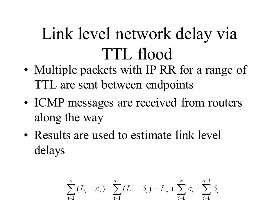 Link level network delay via TTL flood Multiple packets with IP RR for a range of TTL are sent between endpoints ICMP messages are received from routers along the way Results are used to estimate link level delays
