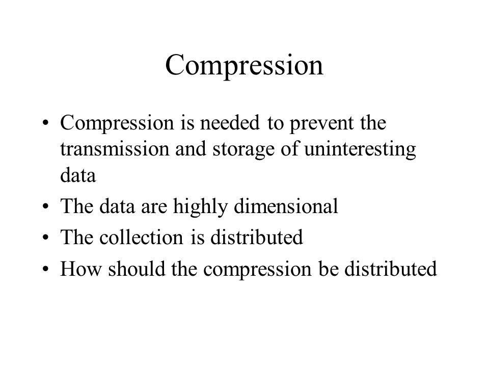Compression Compression is needed to prevent the transmission and storage of uninteresting data The data are highly dimensional The collection is distributed How should the compression be distributed