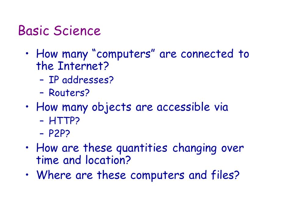 Basic Science How many computers are connected to the Internet? –IP addresses? –Routers? How many objects are accessible via –HTTP? –P2P? How are thes