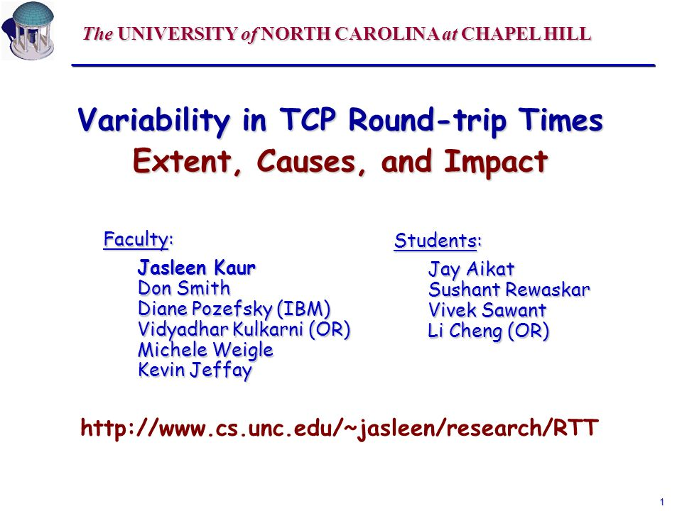 1 Variability in TCP Round-trip Times Extent, Causes, and Impact Faculty: Jasleen Kaur Don Smith Diane Pozefsky (IBM) Vidyadhar Kulkarni (OR) Michele Weigle Kevin Jeffay http://www.cs.unc.edu/~jasleen/research/RTT Students: Jay Aikat Sushant Rewaskar Vivek Sawant Li Cheng (OR) The UNIVERSITY of NORTH CAROLINA at CHAPEL HILL
