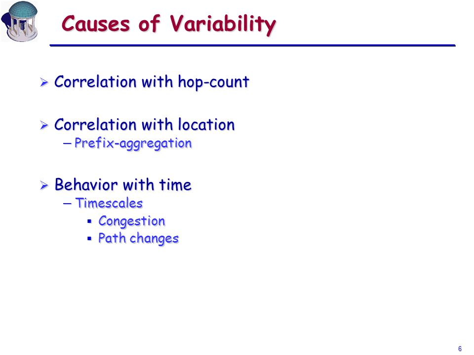 6 Causes of Variability Correlation with hop-count Correlation with hop-count Correlation with location Correlation with location Prefix-aggregation Prefix-aggregation Behavior with time Behavior with time Timescales Timescales Congestion Congestion Path changes Path changes