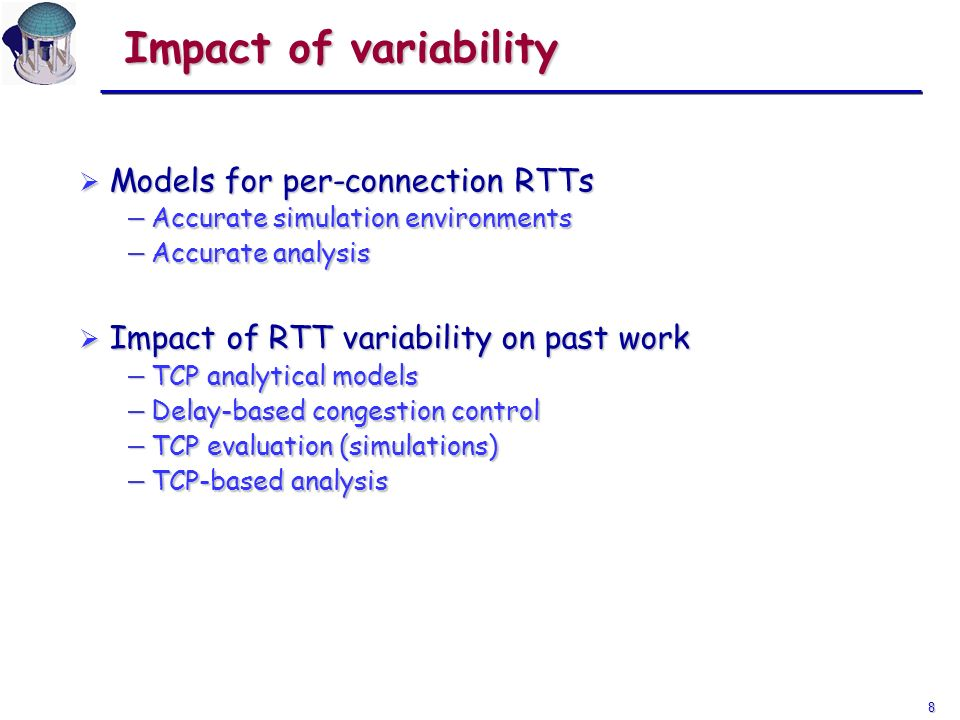 8 Impact of variability Models for per-connection RTTs Models for per-connection RTTs Accurate simulation environments Accurate simulation environments Accurate analysis Accurate analysis Impact of RTT variability on past work Impact of RTT variability on past work TCP analytical models TCP analytical models Delay-based congestion control Delay-based congestion control TCP evaluation (simulations) TCP evaluation (simulations) TCP-based analysis TCP-based analysis