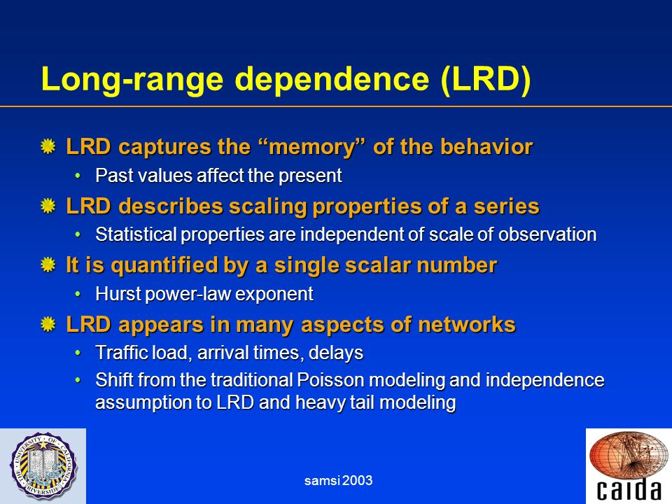 samsi 2003 Long-range dependence (LRD) LRD captures the memory of the behavior Past values affect the presentPast values affect the present LRD describes scaling properties of a series Statistical properties are independent of scale of observationStatistical properties are independent of scale of observation It is quantified by a single scalar number Hurst power-law exponentHurst power-law exponent LRD appears in many aspects of networks Traffic load, arrival times, delaysTraffic load, arrival times, delays Shift from the traditional Poisson modeling and independence assumption to LRD and heavy tail modelingShift from the traditional Poisson modeling and independence assumption to LRD and heavy tail modeling