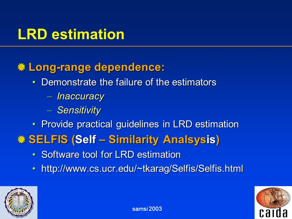 samsi 2003 LRD estimation Long-range dependence: Demonstrate the failure of the estimatorsDemonstrate the failure of the estimators Inaccuracy Inaccuracy Sensitivity Sensitivity Provide practical guidelines in LRD estimationProvide practical guidelines in LRD estimation SELFIS (Self – Similarity Analsysis) Software tool for LRD estimationSoftware tool for LRD estimation http://www.cs.ucr.edu/~tkarag/Selfis/Selfis.htmlhttp://www.cs.ucr.edu/~tkarag/Selfis/Selfis.html