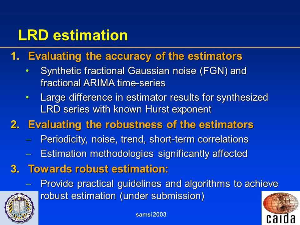 samsi 2003 LRD estimation 1.Evaluating the accuracy of the estimators Synthetic fractional Gaussian noise (FGN) and fractional ARIMA time-seriesSynthe
