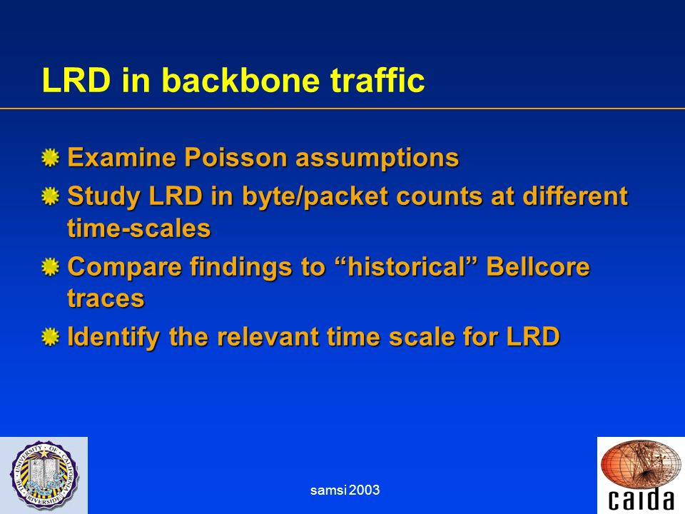 samsi 2003 LRD in backbone traffic Examine Poisson assumptions Study LRD in byte/packet counts at different time-scales Compare findings to historical Bellcore traces Identify the relevant time scale for LRD