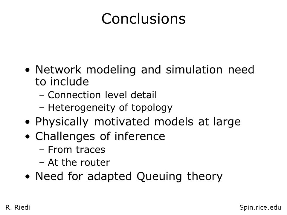 R. RiediSpin.rice.edu Conclusions Network modeling and simulation need to include –Connection level detail –Heterogeneity of topology Physically motiv