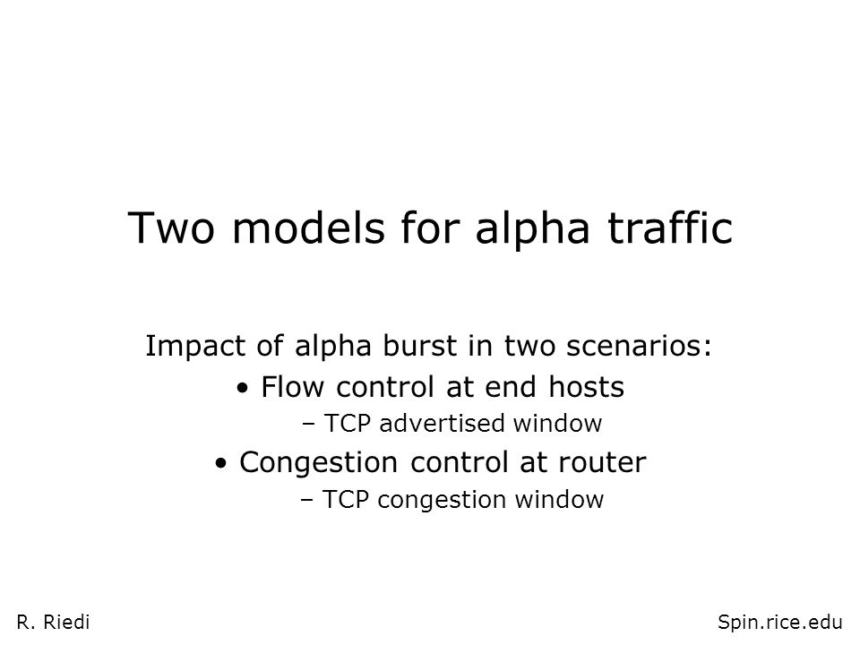 R. RiediSpin.rice.edu Two models for alpha traffic Impact of alpha burst in two scenarios: Flow control at end hosts – TCP advertised window Congestio
