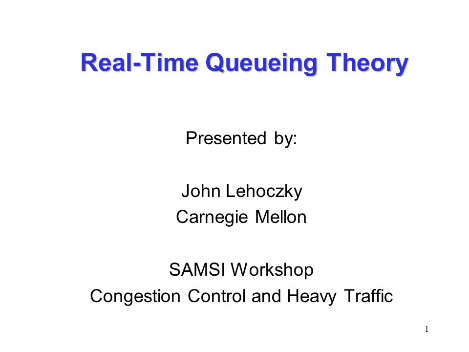 1 Real-Time Queueing Theory Presented by: John Lehoczky Carnegie Mellon SAMSI Workshop Congestion Control and Heavy Traffic