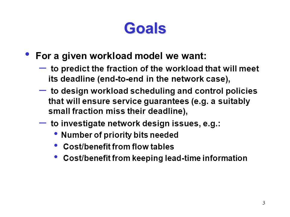 3 Goals For a given workload model we want: – to predict the fraction of the workload that will meet its deadline (end-to-end in the network case), – to design workload scheduling and control policies that will ensure service guarantees (e.g.