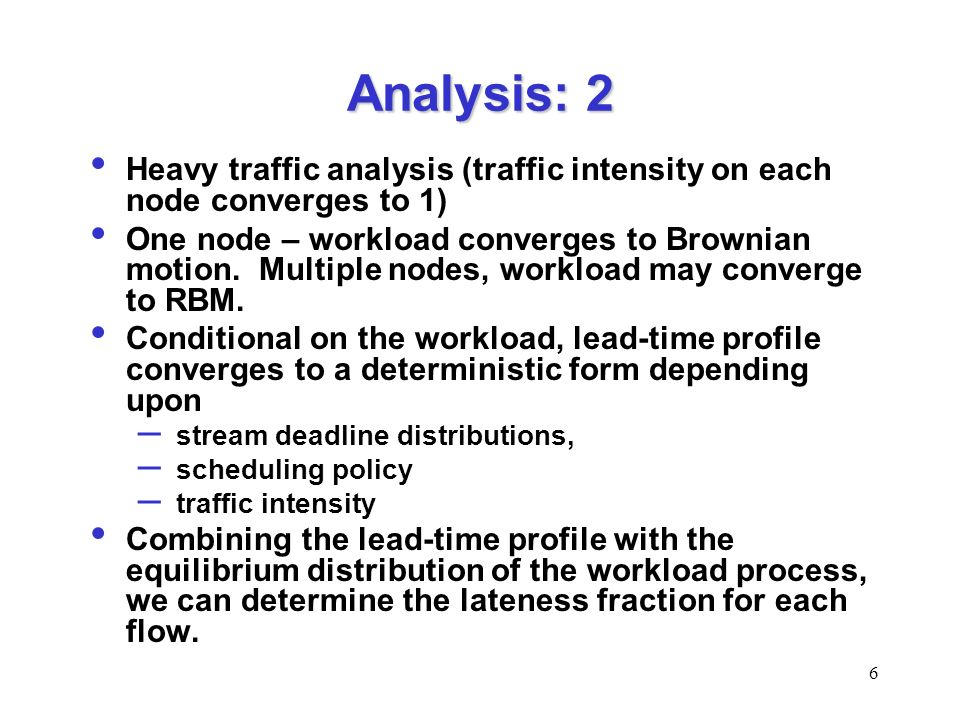 6 Analysis: 2 Heavy traffic analysis (traffic intensity on each node converges to 1) One node – workload converges to Brownian motion.