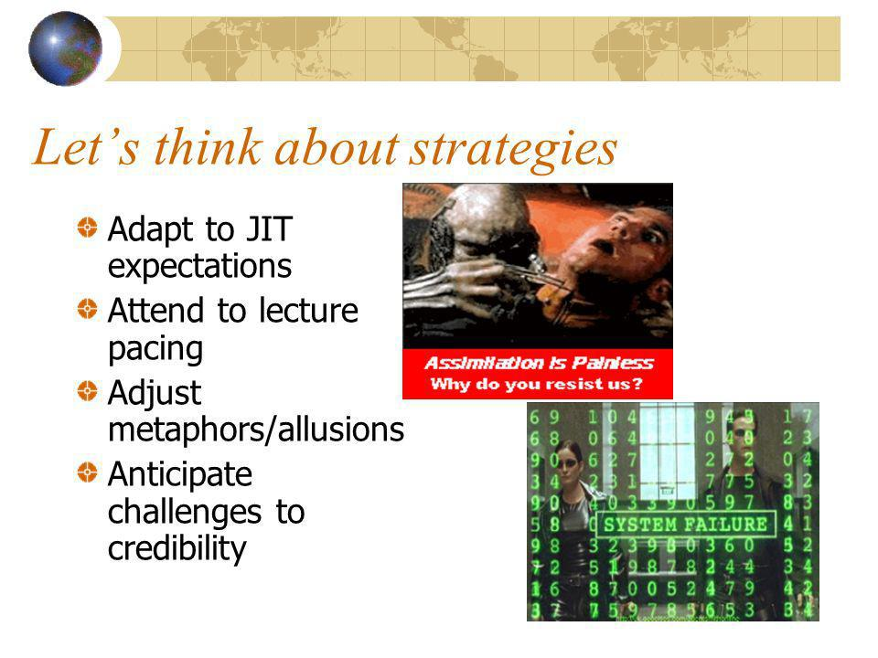 Lets think about strategies Adapt to JIT expectations Attend to lecture pacing Adjust metaphors/allusions Anticipate challenges to credibility