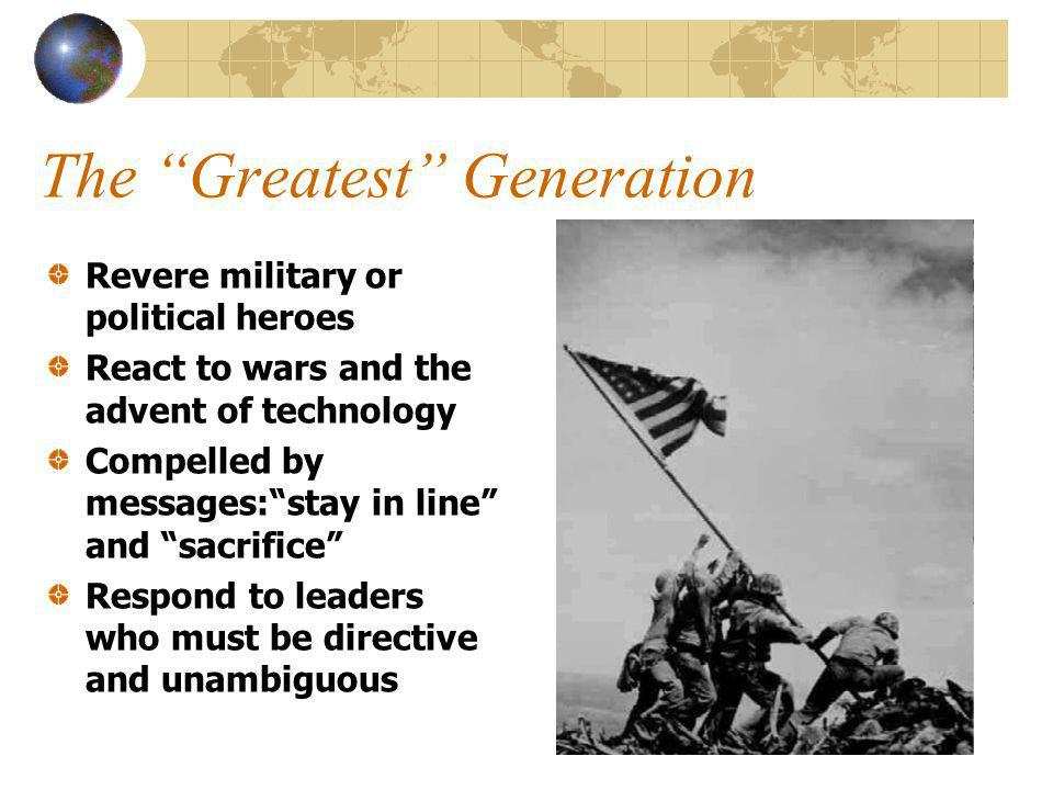 The Greatest Generation Revere military or political heroes React to wars and the advent of technology Compelled by messages:stay in line and sacrifice Respond to leaders who must be directive and unambiguous