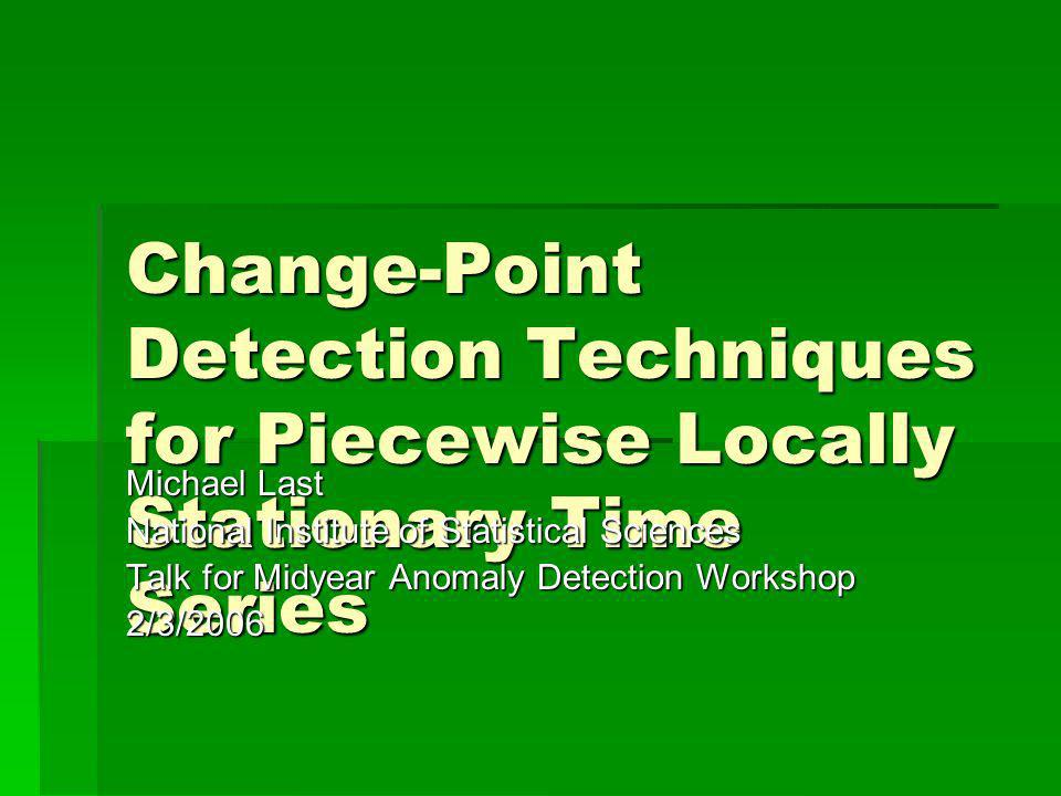 Change-Point Detection Techniques for Piecewise Locally Stationary Time Series Michael Last National Institute of Statistical Sciences Talk for Midyear Anomaly Detection Workshop 2/3/2006