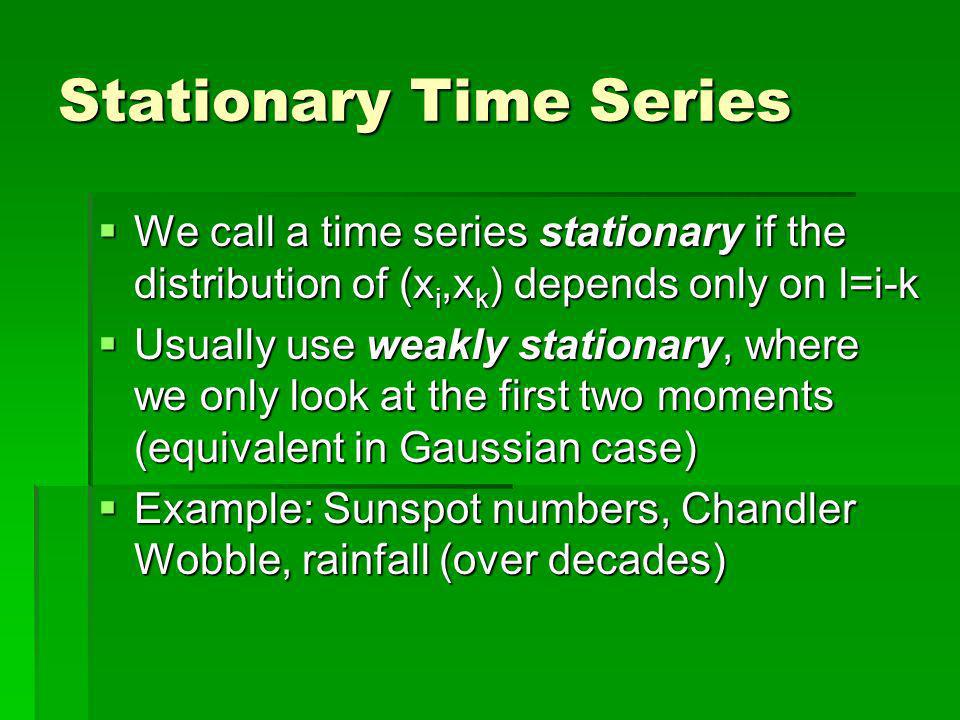 Stationary Time Series We call a time series stationary if the distribution of (x i,x k ) depends only on l=i-k We call a time series stationary if the distribution of (x i,x k ) depends only on l=i-k Usually use weakly stationary, where we only look at the first two moments (equivalent in Gaussian case) Usually use weakly stationary, where we only look at the first two moments (equivalent in Gaussian case) Example: Sunspot numbers, Chandler Wobble, rainfall (over decades) Example: Sunspot numbers, Chandler Wobble, rainfall (over decades)