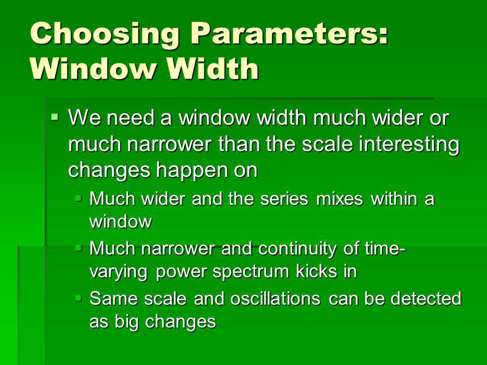 Choosing Parameters: Window Width We need a window width much wider or much narrower than the scale interesting changes happen on We need a window width much wider or much narrower than the scale interesting changes happen on Much wider and the series mixes within a window Much wider and the series mixes within a window Much narrower and continuity of time- varying power spectrum kicks in Much narrower and continuity of time- varying power spectrum kicks in Same scale and oscillations can be detected as big changes Same scale and oscillations can be detected as big changes