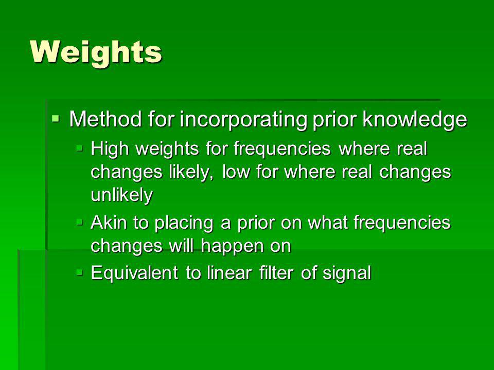 Weights Method for incorporating prior knowledge Method for incorporating prior knowledge High weights for frequencies where real changes likely, low for where real changes unlikely High weights for frequencies where real changes likely, low for where real changes unlikely Akin to placing a prior on what frequencies changes will happen on Akin to placing a prior on what frequencies changes will happen on Equivalent to linear filter of signal Equivalent to linear filter of signal