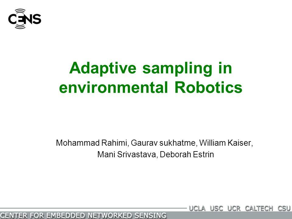 Adaptive sampling in environmental Robotics Mohammad Rahimi, Gaurav sukhatme, William Kaiser, Mani Srivastava, Deborah Estrin