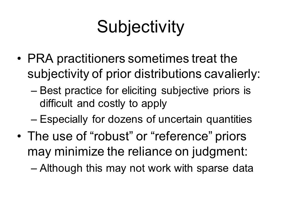 Subjectivity PRA practitioners sometimes treat the subjectivity of prior distributions cavalierly: –Best practice for eliciting subjective priors is d