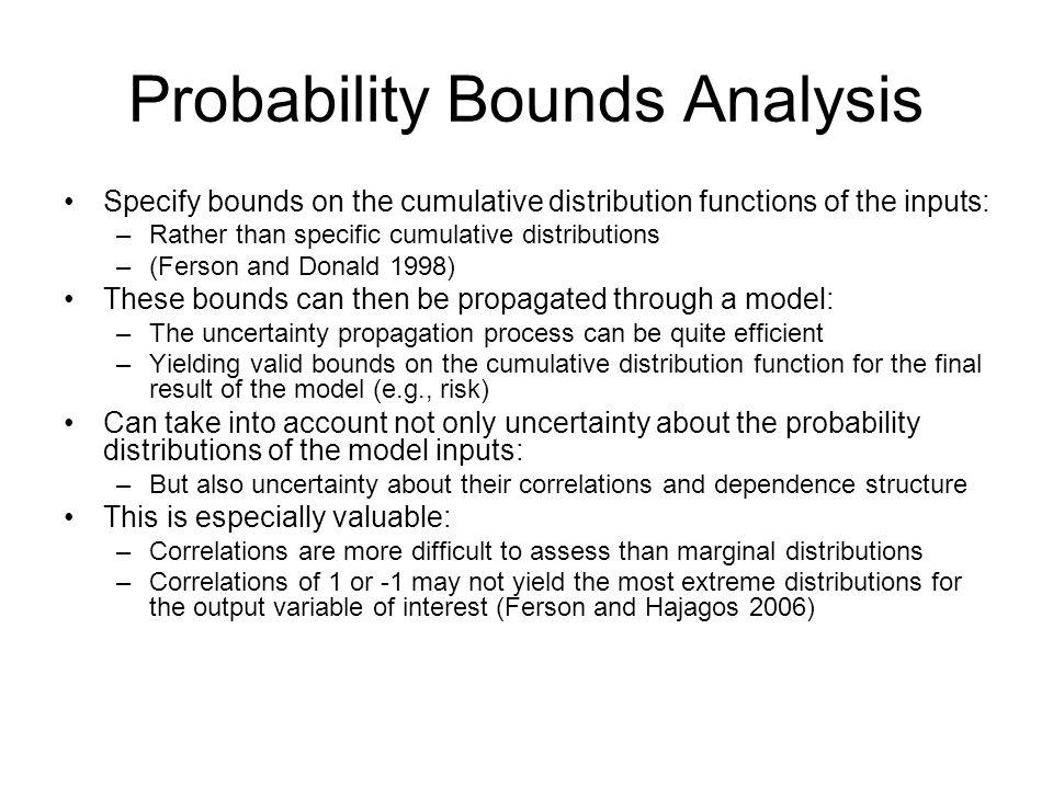 Probability Bounds Analysis Specify bounds on the cumulative distribution functions of the inputs: –Rather than specific cumulative distributions –(Fe