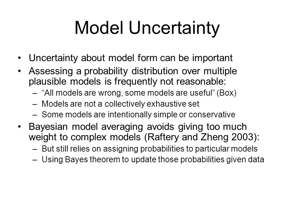 Model Uncertainty Uncertainty about model form can be important Assessing a probability distribution over multiple plausible models is frequently not