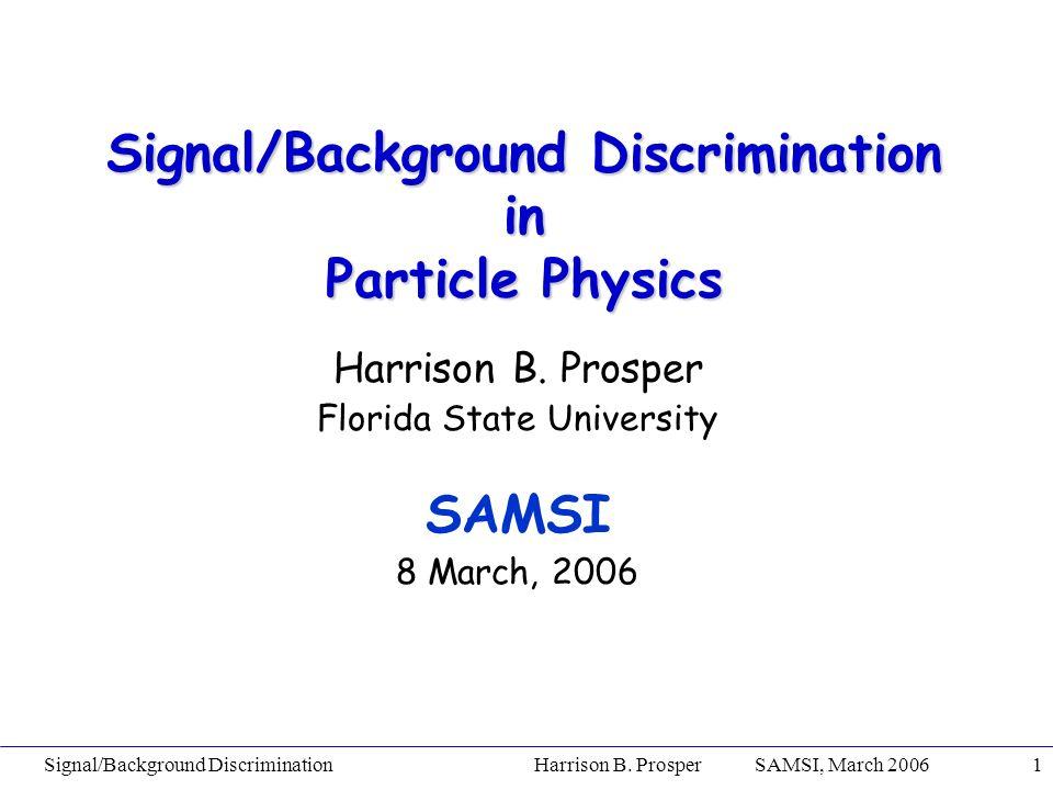 Signal/Background Discrimination Harrison B. Prosper SAMSI, March 20061 Signal/Background Discrimination in Particle Physics Harrison B. Prosper Flori