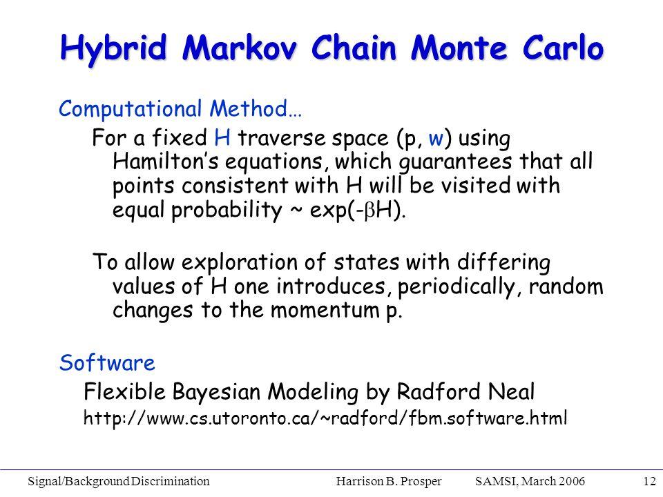 Signal/Background Discrimination Harrison B. Prosper SAMSI, March 200612 Hybrid Markov Chain Monte Carlo Computational Method… For a fixed H traverse