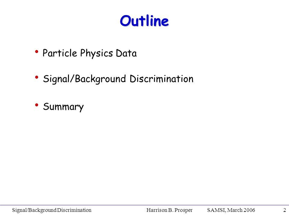 Signal/Background Discrimination Harrison B. Prosper SAMSI, March 20062 Outline Particle Physics Data Signal/Background Discrimination Summary