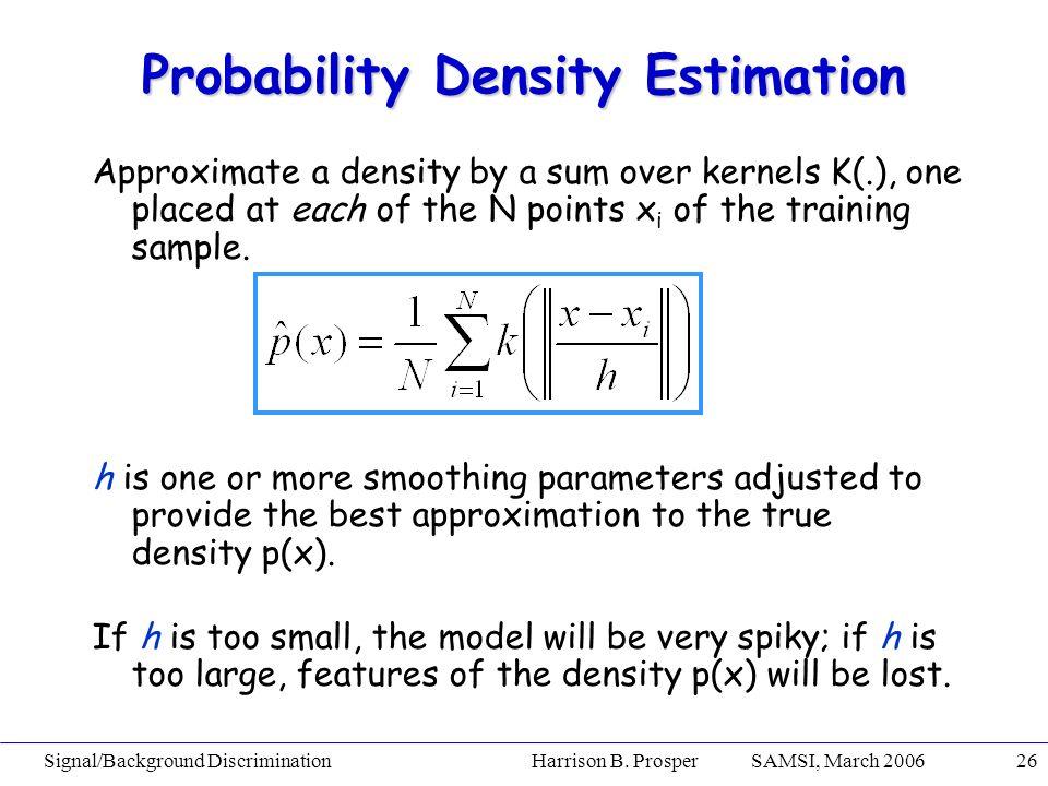 Signal/Background Discrimination Harrison B. Prosper SAMSI, March 200626 Probability Density Estimation Approximate a density by a sum over kernels K(