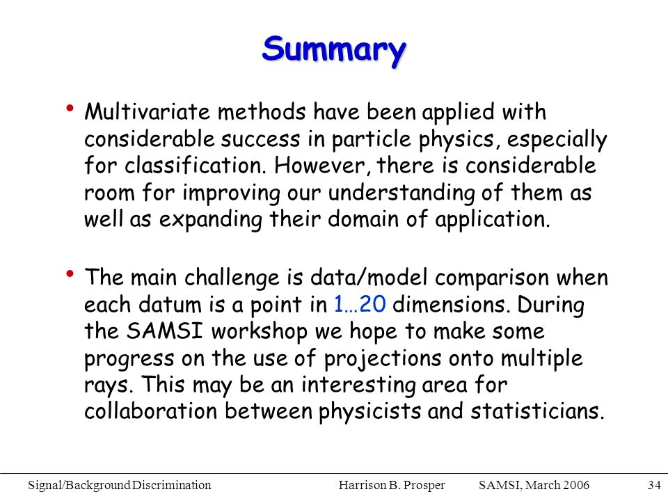 Signal/Background Discrimination Harrison B. Prosper SAMSI, March 200634 Summary Multivariate methods have been applied with considerable success in p