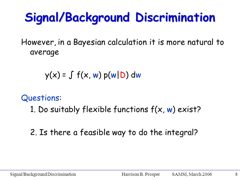 Signal/Background Discrimination Harrison B. Prosper SAMSI, March 20068 However, in a Bayesian calculation it is more natural to average ww y(x) = f(x