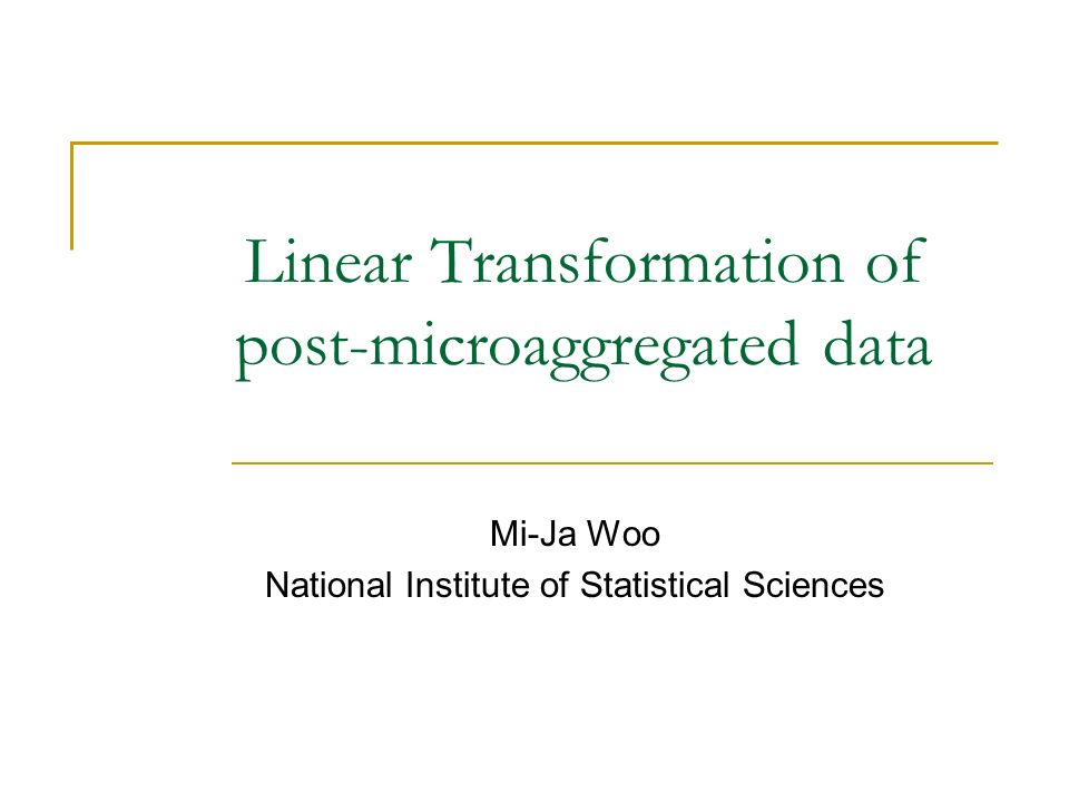 Linear Transformation of post-microaggregated data Mi-Ja Woo National Institute of Statistical Sciences