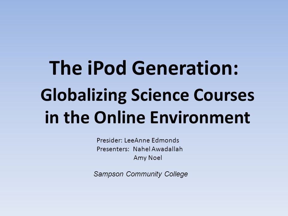 The iPod Generation: Globalizing Science Courses in the Online Environment Presider: LeeAnne Edmonds Presenters: Nahel Awadallah Amy Noel Sampson Comm