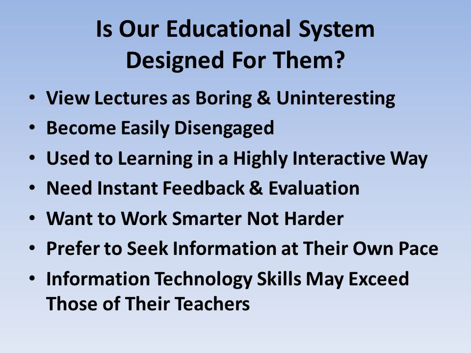 Is Our Educational System Designed For Them? View Lectures as Boring & Uninteresting Become Easily Disengaged Used to Learning in a Highly Interactive