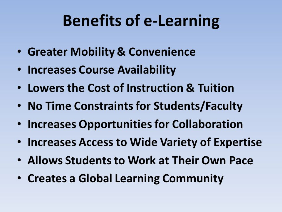 Benefits of e-Learning Greater Mobility & Convenience Increases Course Availability Lowers the Cost of Instruction & Tuition No Time Constraints for S