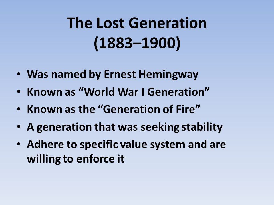 The Lost Generation (1883–1900) Was named by Ernest Hemingway Known as World War I Generation Known as the Generation of Fire A generation that was se