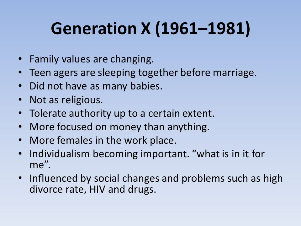 Generation X (1961–1981) Family values are changing. Teen agers are sleeping together before marriage. Did not have as many babies. Not as religious.