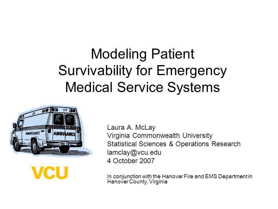 Modeling Patient Survivability for Emergency Medical Service Systems Laura A. McLay Virginia Commonwealth University Statistical Sciences & Operations