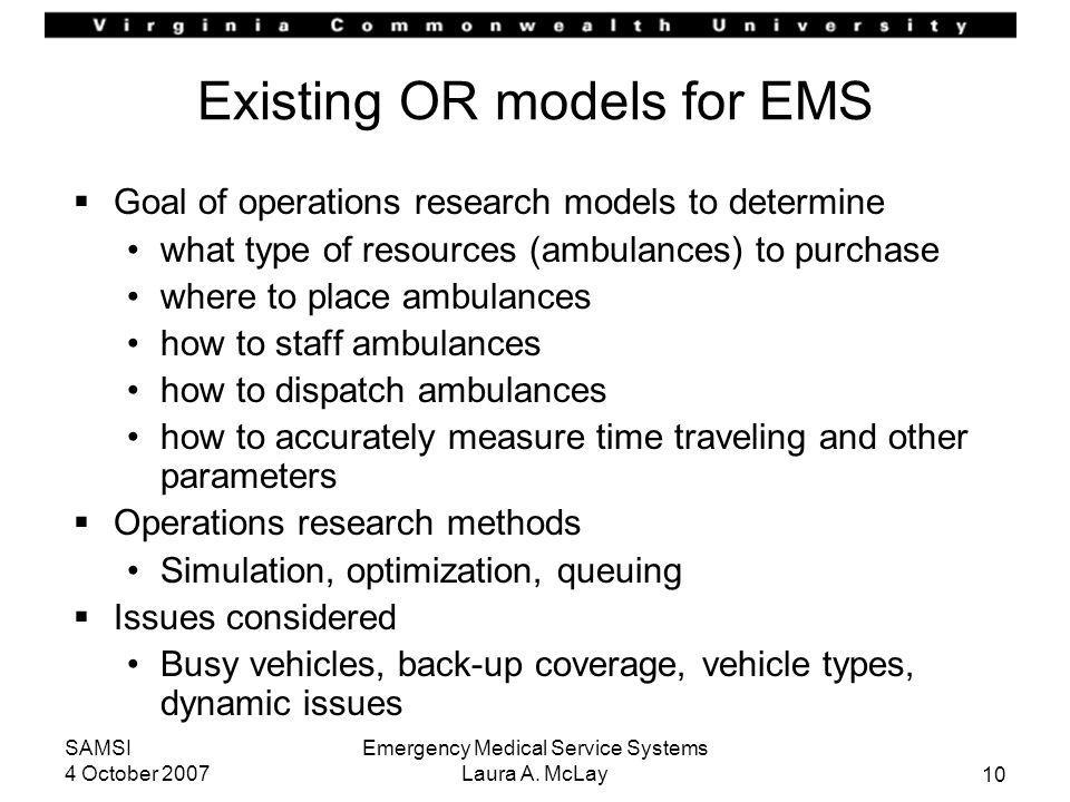 10 SAMSI 4 October 2007 Emergency Medical Service Systems Laura A. McLay Existing OR models for EMS Goal of operations research models to determine wh