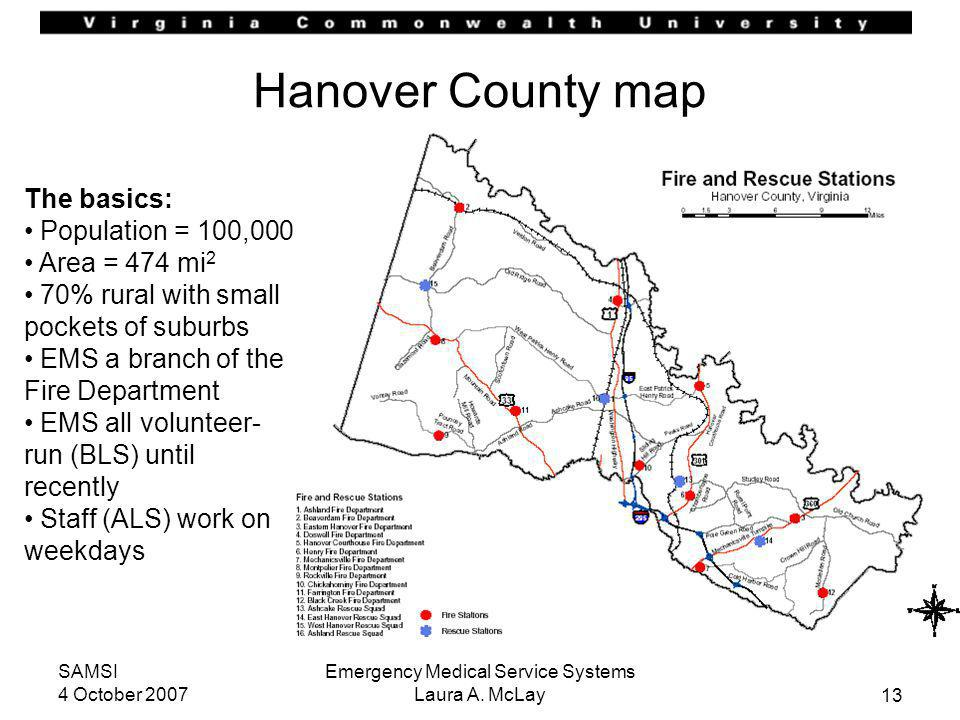 13 SAMSI 4 October 2007 Emergency Medical Service Systems Laura A. McLay Hanover County map The basics: Population = 100,000 Area = 474 mi 2 70% rural
